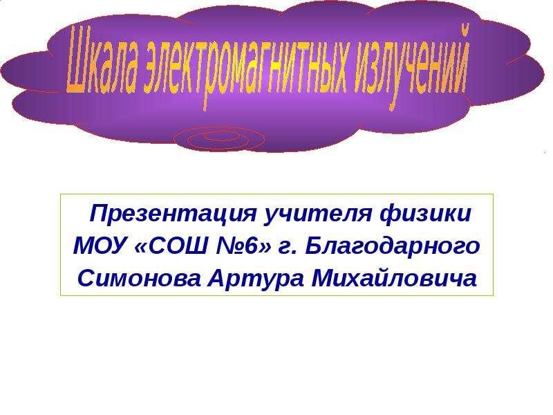 Учителя физики МОУ «СОШ 6» г. Благодарного Симонова Артура Михайловича