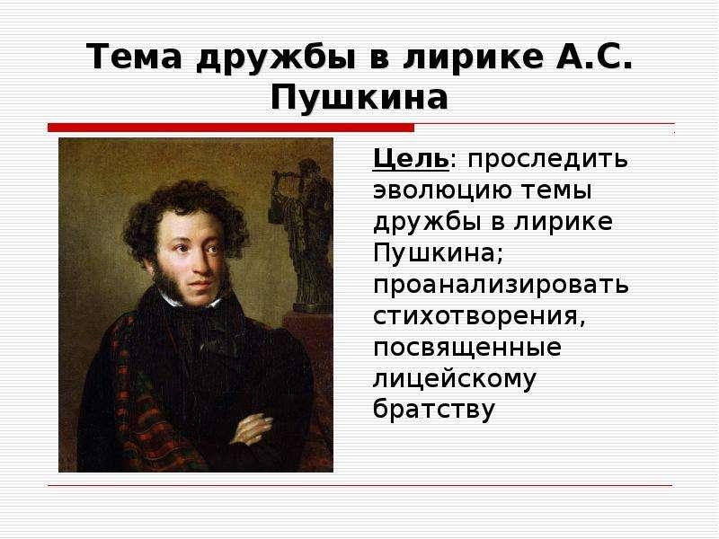 Тема дружбы в лирике А. С. Пушкина Цель: проследить эволюцию темы дружбы в лирике Пушкина; проанализ