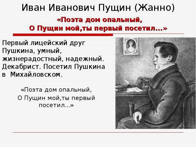 Иван Иванович Пущин (Жанно) «Поэта дом опальный, О Пущин мой,ты первый посетил. . . » Первый лицейск