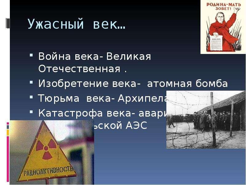 Ужасный век… Война века- Великая Отечественная . Изобретение века- атомная бомба Тюрьма века- Архипе