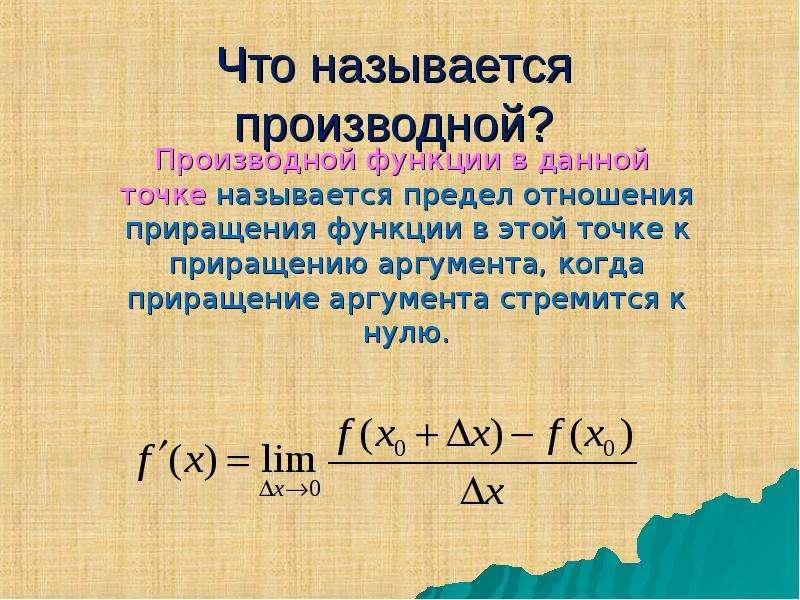 Что называется производной? Производной функции в данной точке называется предел отношения приращени