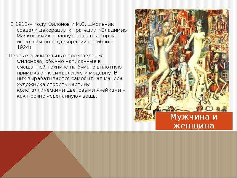 В 1913-м году Филонов и И. С. Школьник создали декорации к трагедии «Владимир Маяковский», главную р