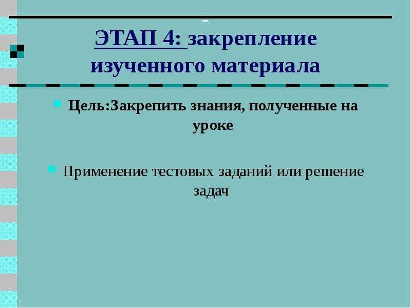 ЭТАП 4: закрепление изученного материала Цель:Закрепить знания, полученные на уроке Применение тесто
