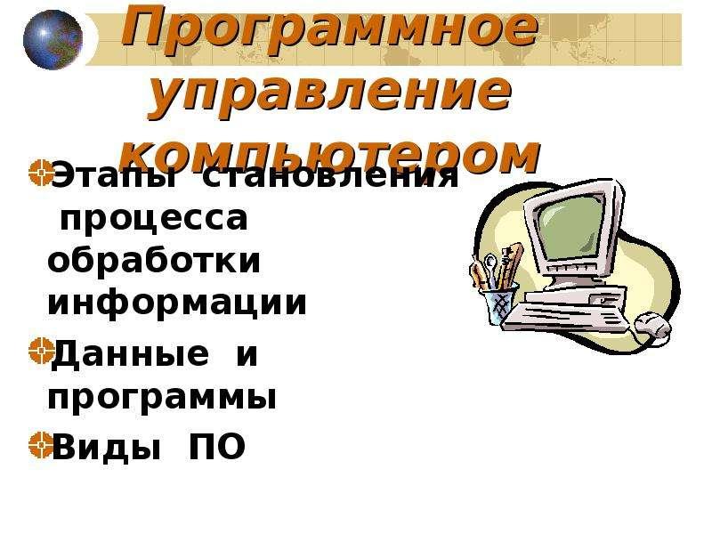Презентация Программное управление компьютером Этапы становления процесса обработки информации Данные и программы Виды ПО