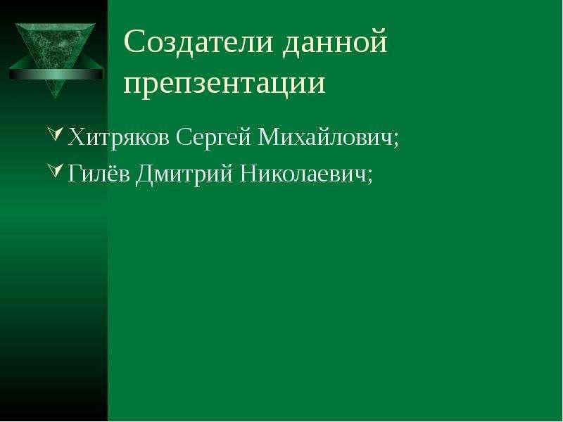 Создатели данной препзентации Хитряков Сергей Михайлович; Гилёв Дмитрий Николаевич;