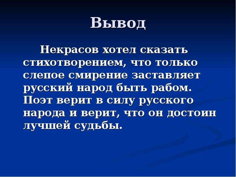 Вывод Некрасов хотел сказать стихотворением, что только слепое смирение заставляет русский народ быт