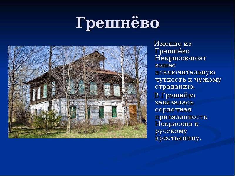 Грешнёво Именно из Грешнёво Некрасов-поэт вынес исключительную чуткость к чужому страданию. В Грешнё