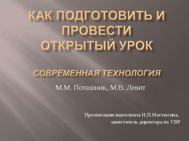 Презентация М. М. Поташник, М. В. Левит Презентацию выполнила Н. П. Мастюгина, заместитель директора по УВР