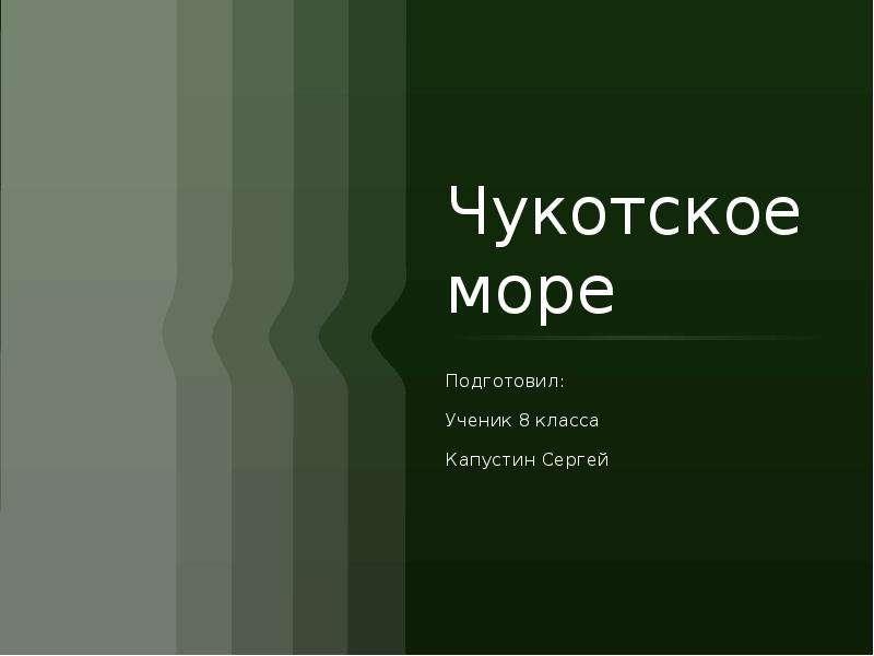 Чукотское море Подготовил: Ученик 8 класса Капустин Сергей