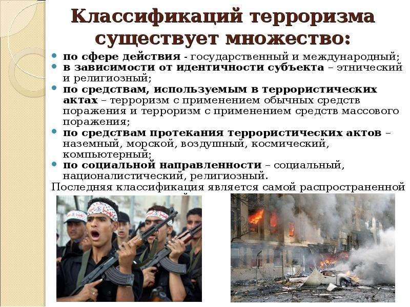 Классификаций терроризма существует множество: по сфере действия - государственный и международный;