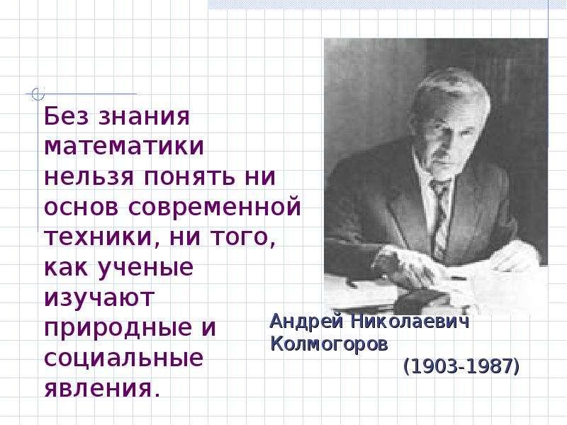 Презентация Без знания математики нельзя понять ни основ современной техники, ни того, как ученые изучают природные и социальные явления.