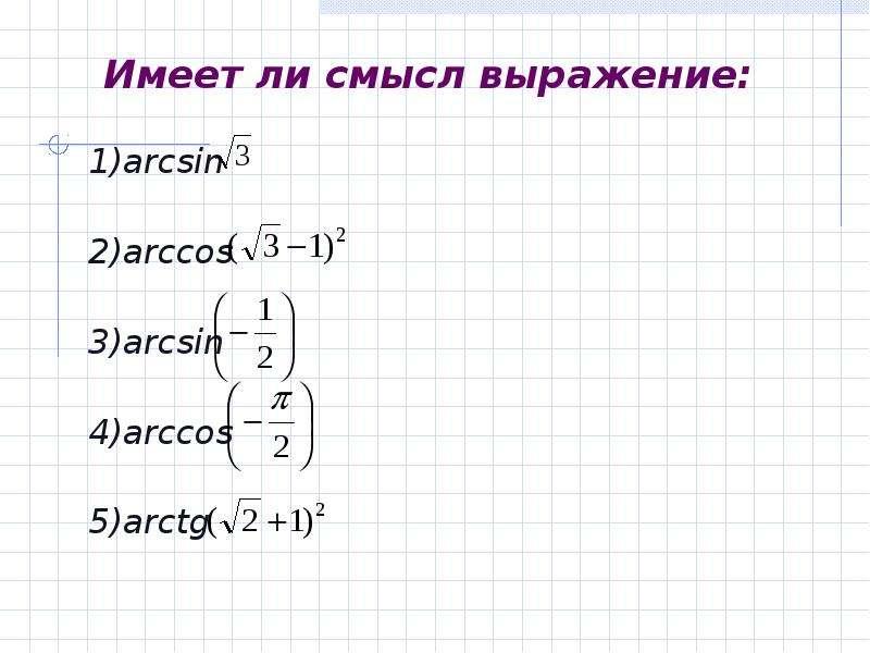 Имеет ли смысл выражение: 1)arcsin 2)arccos 3)arcsin 4)arccos 5)arctg