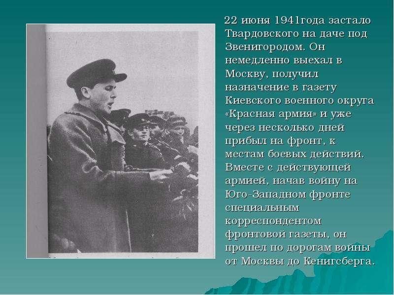 22 июня 1941года застало Твардовского на даче под Звенигородом. Он немедленно выехал в Москву, получ