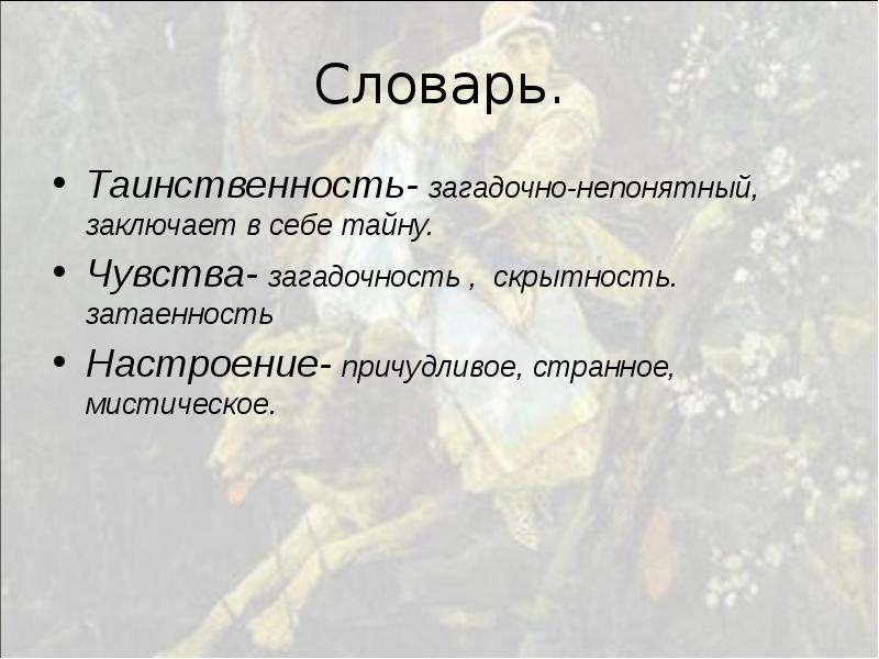 Словарь. Таинственность- загадочно-непонятный, заключает в себе тайну. Чувства- загадочность , скрыт