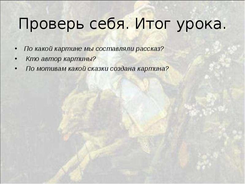 Проверь себя. Итог урока. По какой картине мы составляли рассказ? Кто автор картины? По мотивам како