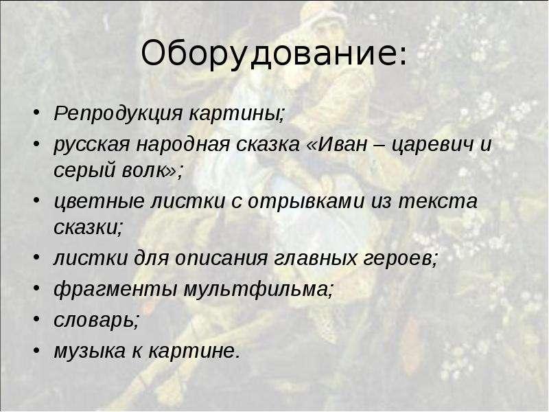 Оборудование: Репродукция картины; русская народная сказка «Иван – царевич и серый волк»; цветные ли