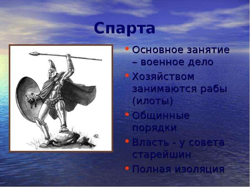 Спарта Основное занятие – военное дело Хозяйством занимаются рабы (илоты) Общинные порядки Власть -