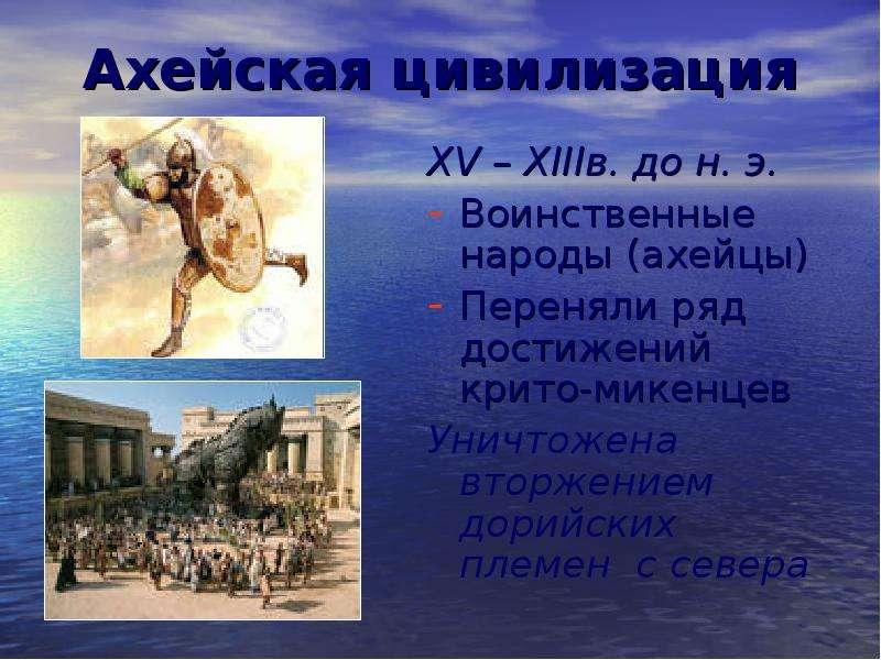 Ахейская цивилизация XV – XIIIв. до н. э. Воинственные народы (ахейцы) Переняли ряд достижений крито