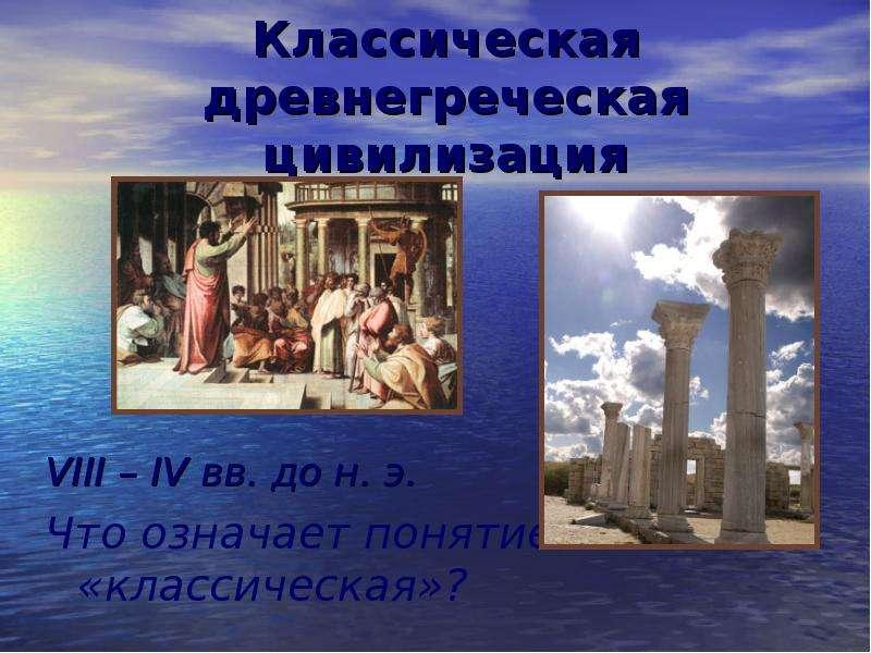Классическая древнегреческая цивилизация VIII – IV вв. до н. э. Что означает понятие «классическая»?