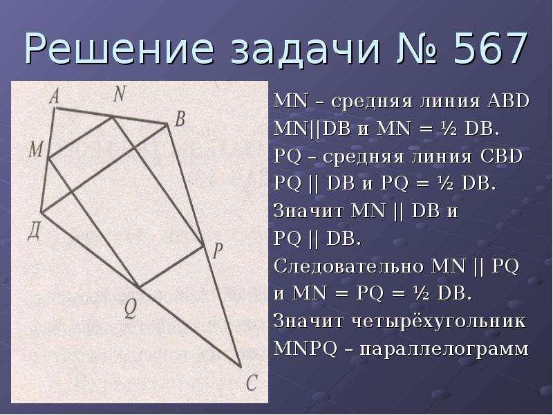 Решение задачи № 567 MN – средняя линия ABD MN||DB и MN = ½ DB. PQ – средняя линия CBD PQ || DB и PQ