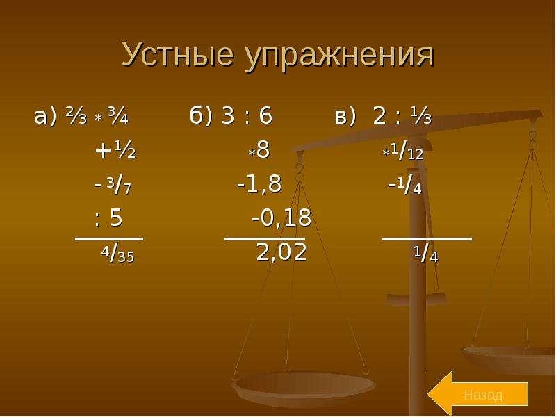 Устные упражнения а) ⅔ * ¾ б) 3 : 6 в) 2 : ⅓ +½ *8 *1/12 - 3/7 -1,8 -1/4 : 5 -0,18 4/35 2,02 1/4