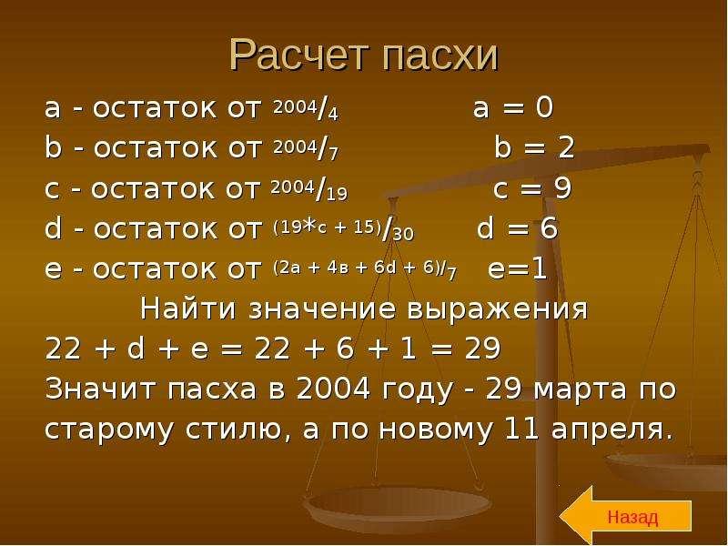 Расчет пасхи a - остаток от 2004/4 a = 0 b - остаток от 2004/7 b = 2 с - остаток от 2004/19 c = 9 d
