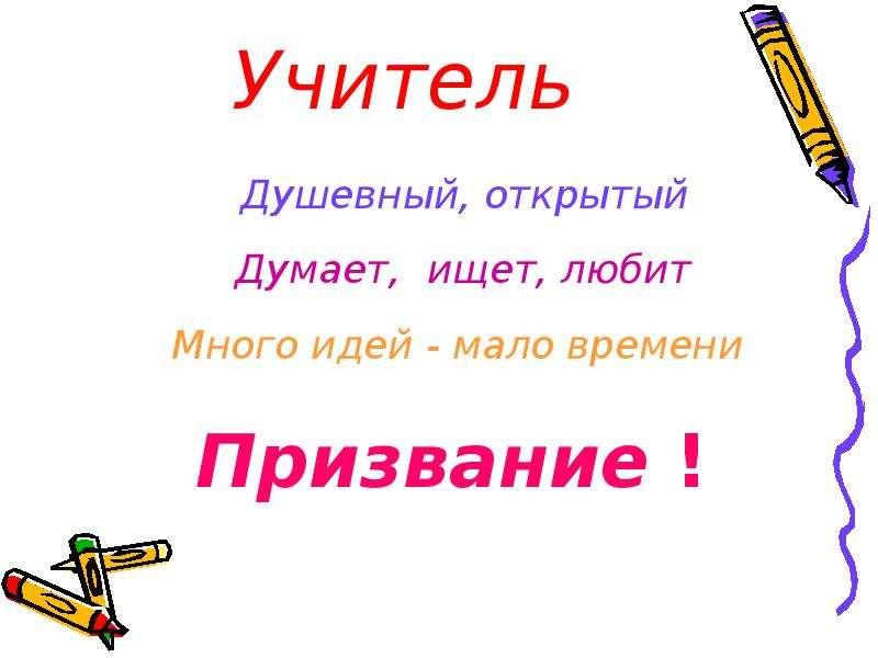 Учитель Душевный, открытый Думает, ищет, любит Много идей - мало времени Призвание !