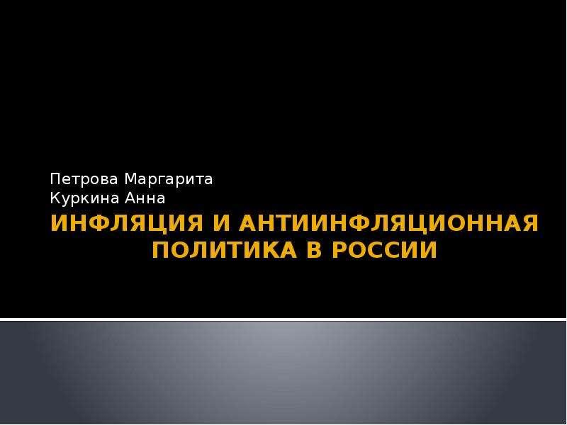 Презентация Инфляция и антиинфляционная политика в России Петрова Маргарита Куркина Анна