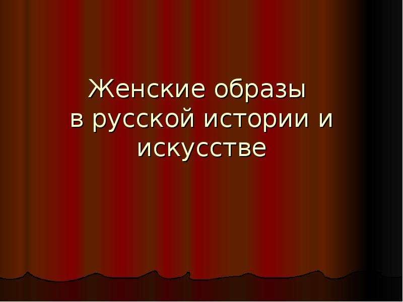 Презентация Женские образы в русской истории и искусстве