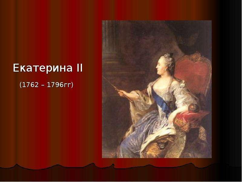 Екатерина II Екатерина II (1762 – 1796гг)
