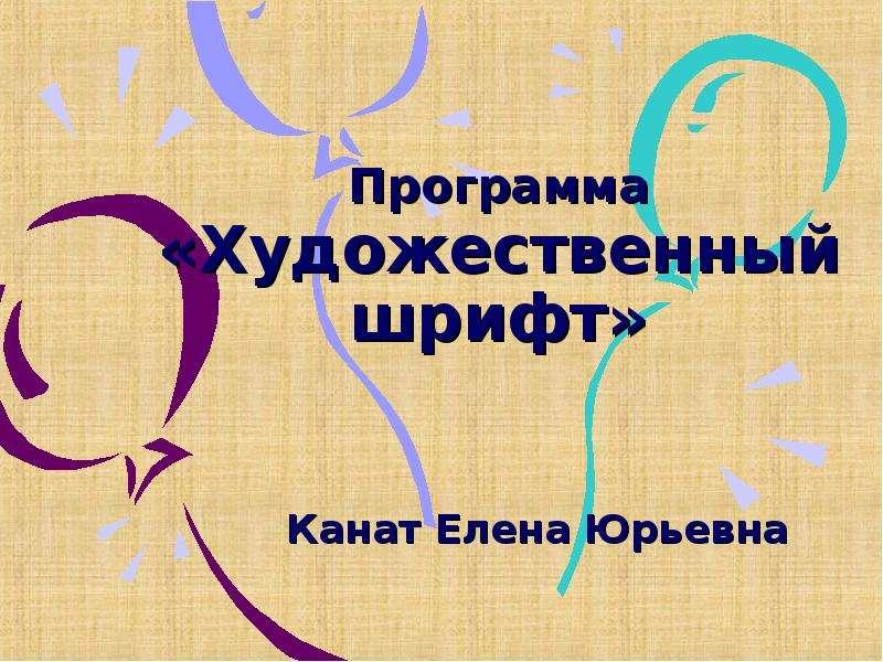 Презентация Программа «Художественный шрифт» Канат Елена Юрьевна