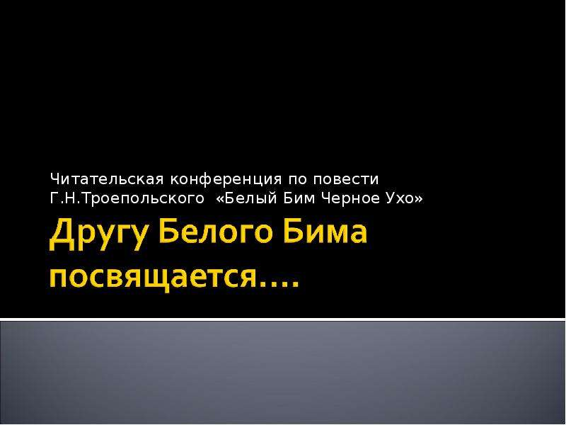 Презентация Читательская конференция по повести Г. Н. Троепольского «Белый Бим Черное Ухо»