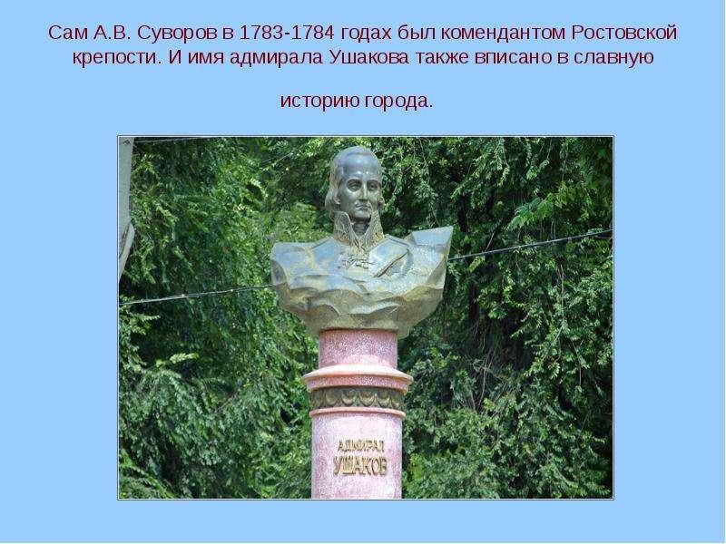 Сам А. В. Суворов в 1783-1784 годах был комендантом Ростовской крепости. И имя адмирала Ушакова такж