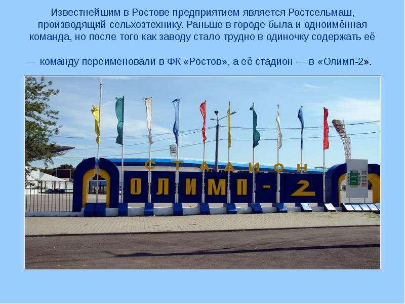 Известнейшим в Ростове предприятием является Ростсельмаш, производящий сельхозтехнику. Раньше в горо