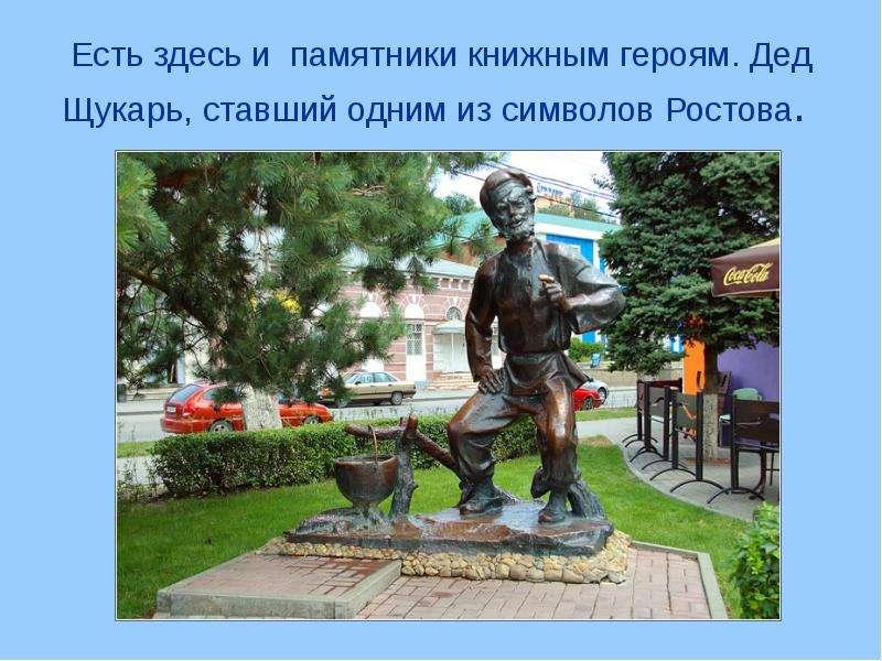 Есть здесь и памятники книжным героям. Дед Щукарь, ставший одним из символов Ростова.