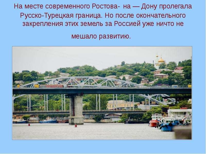 На месте современного Ростова- на — Дону пролегала Русско-Турецкая граница. Но после окончательного