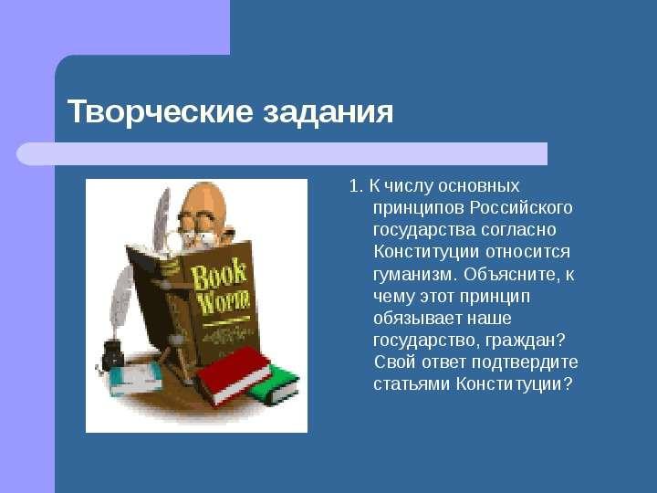 1. К числу основных принципов Российского государства согласно Конституции относится гуманизм. Объяс