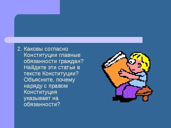 2. Каковы согласно Конституции главные обязанности граждан? Найдите эти статьи в тексте Конституции?
