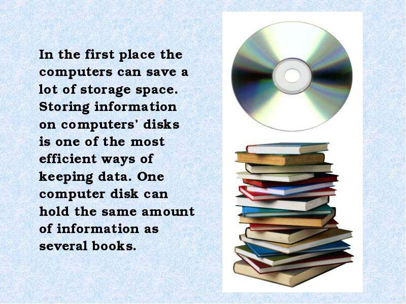 In the first place the computers can save a lot of storage space. Storing information on computers d