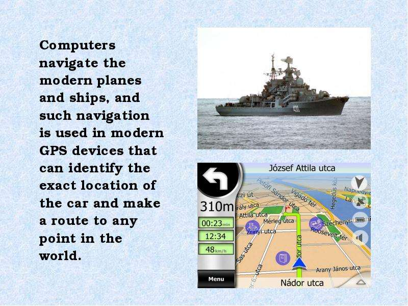 Computers navigate the modern planes and ships, and such navigation is used in modern GPS devices th
