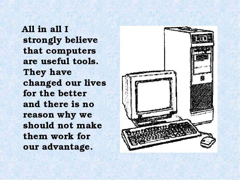 All in all I strongly believe that computers are useful tools. They have changed our lives for the b