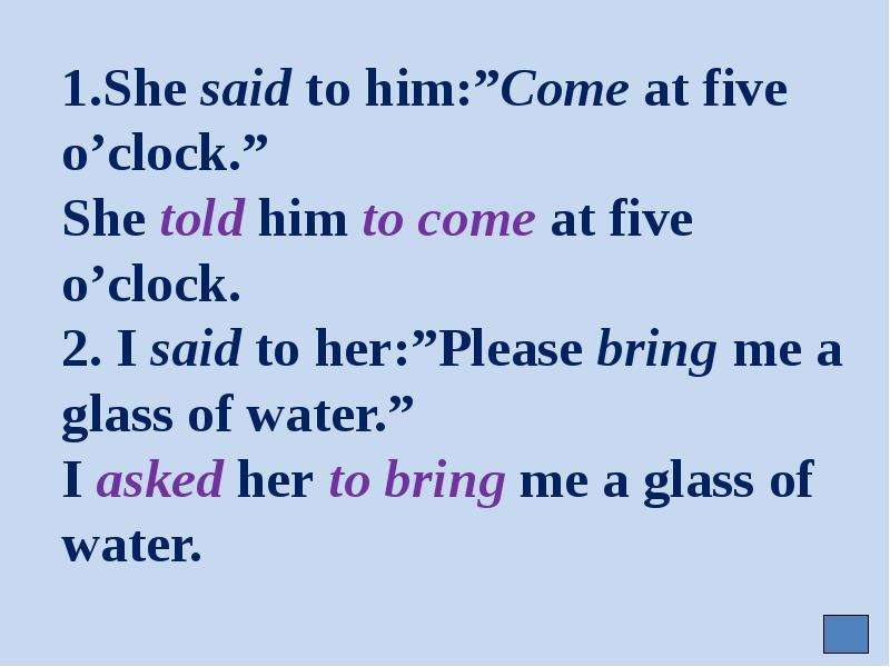 """1. She said to him:""""Come at five o'clock. """" She told him to come at five o'clock. 2. I said to her:"""""""