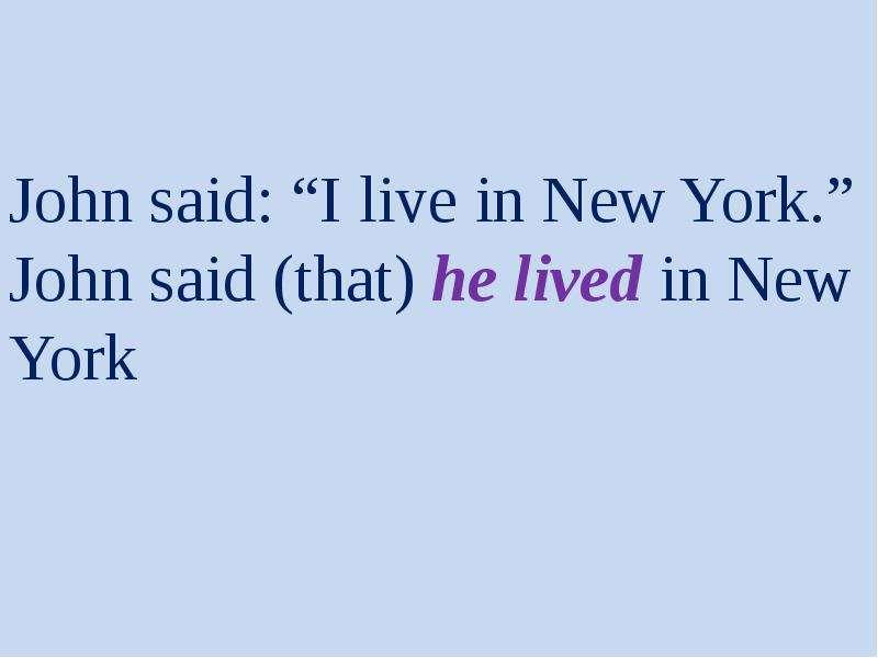 "John said: ""I live in New York. "" John said (that) he lived in New York"