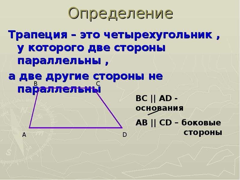 Определение Трапеция – это четырехугольник , у которого две стороны параллельны , а две другие сторо