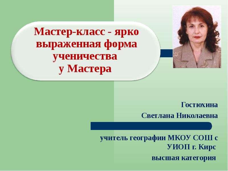 Презентация Гостюхина Светлана Николаевна учитель географии МКОУ СОШ с УИОП г. Кирс высшая категория