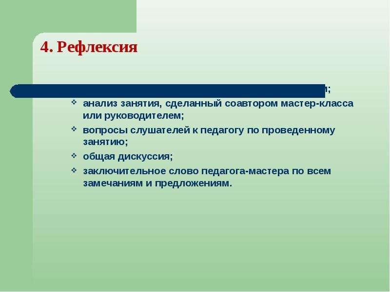 4. Рефлексия 4. Рефлексия анализ занятия, сделанный педагогом-мастером; анализ занятия, сделанный со