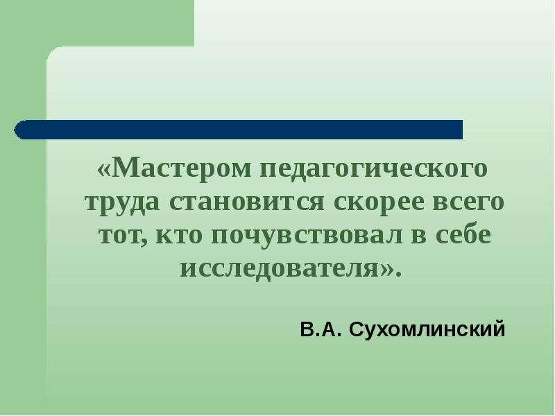 «Мастером педагогического труда становится скорее всего тот, кто почувствовал в себе исследователя».