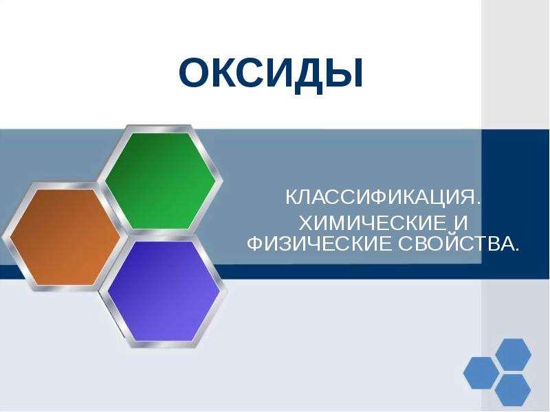 Презентация ОКСИДЫ КЛАССИФИКАЦИЯ. ХИМИЧЕСКИЕ И ФИЗИЧЕСКИЕ СВОЙСТВА.