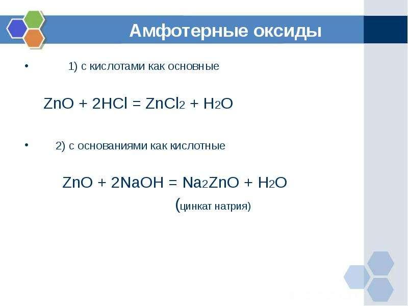 Амфотерные оксиды 1) с кислотами как основные ZnO + 2HCl = ZnCl2 + H2O 2) с основаниями как кислотны