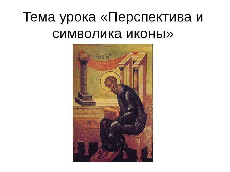 Презентация Тема урока «Перспектива и символика иконы»